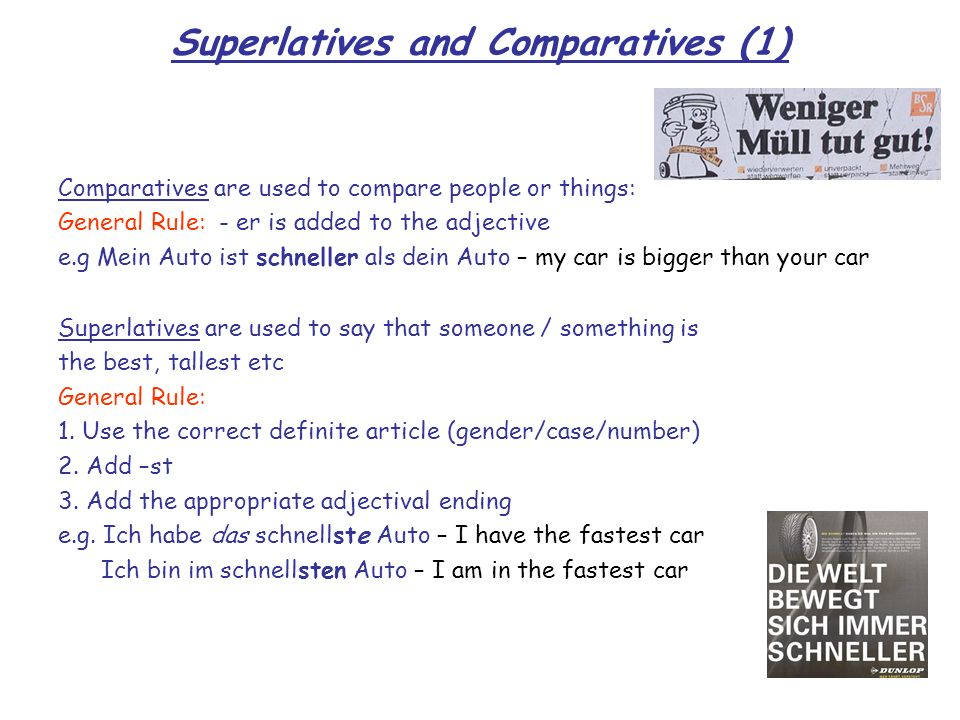 Superlatives and Comparatives (1) Comparatives are used to compare people or things: General Rule: - er is added to the adjective e.g Mein Auto ist sc