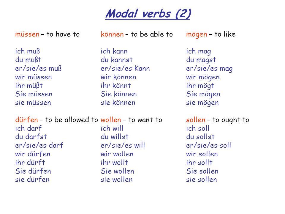 Modal verbs (2) müssen – to have tokönnen – to be able tomögen – to like ich mußich kannich mag du mußtdu kannstdu magst er/sie/es mußer/sie/es Kanner