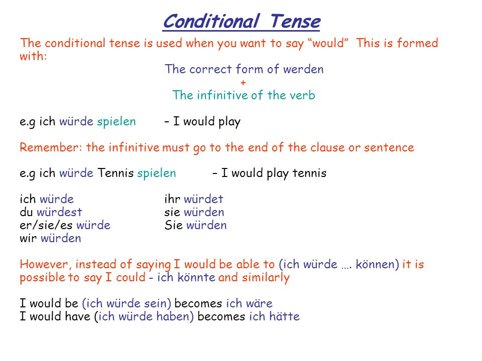 Conditional Tense The conditional tense is used when you want to say would This is formed with: The correct form of werden + The infinitive of the ver