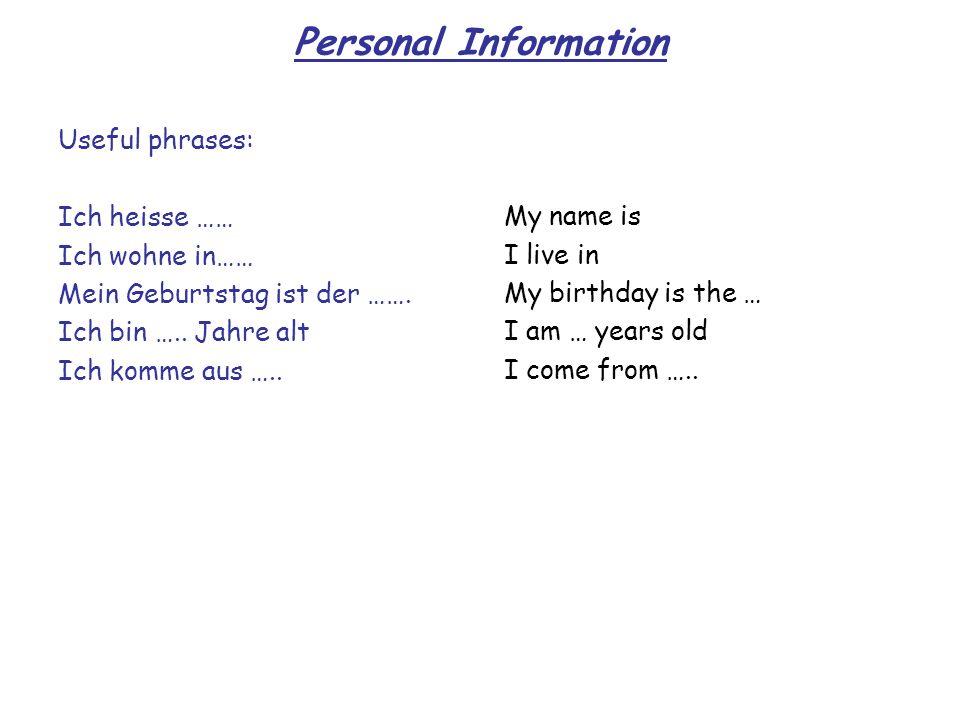 Personal Information Useful phrases: Ich heisse …… Ich wohne in…… Mein Geburtstag ist der ……. Ich bin ….. Jahre alt Ich komme aus ….. My name is I liv