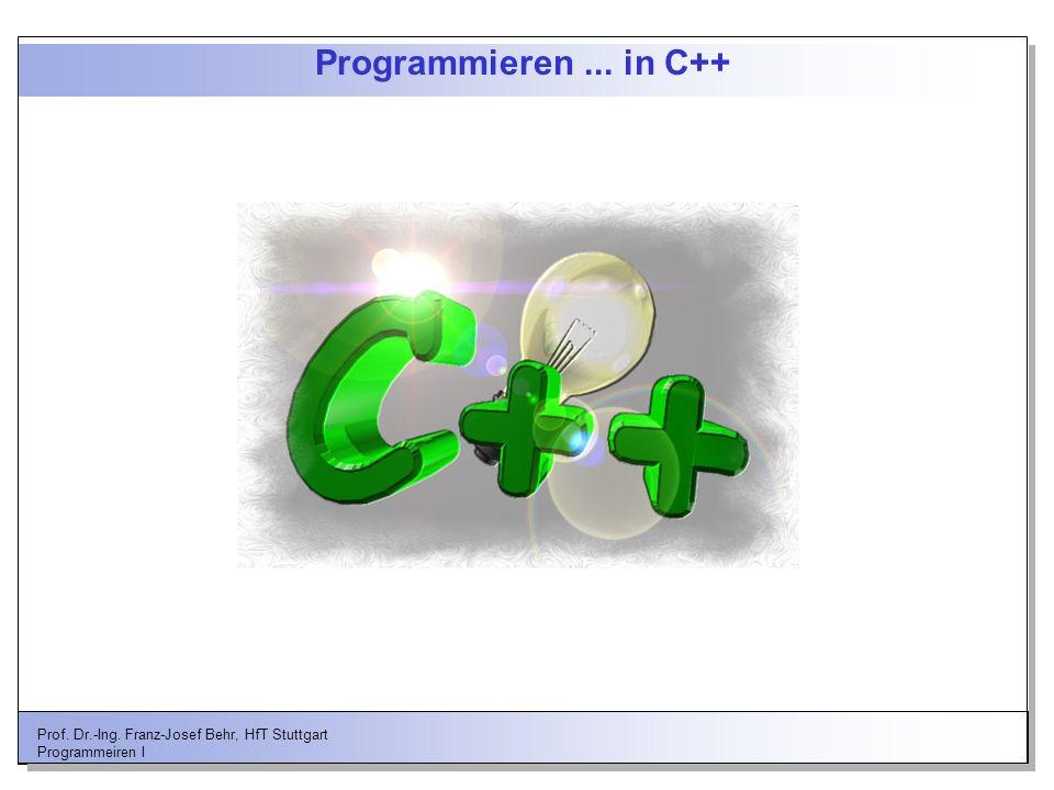 Prof. Dr.-Ing. Franz-Josef Behr, HfT Stuttgart Programmeiren I Programmieren... in C++