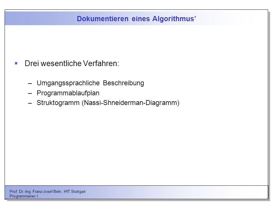 Prof. Dr.-Ing. Franz-Josef Behr, HfT Stuttgart Programmeiren I Dokumentieren eines Algorithmus Drei wesentliche Verfahren: –Umgangssprachliche Beschre