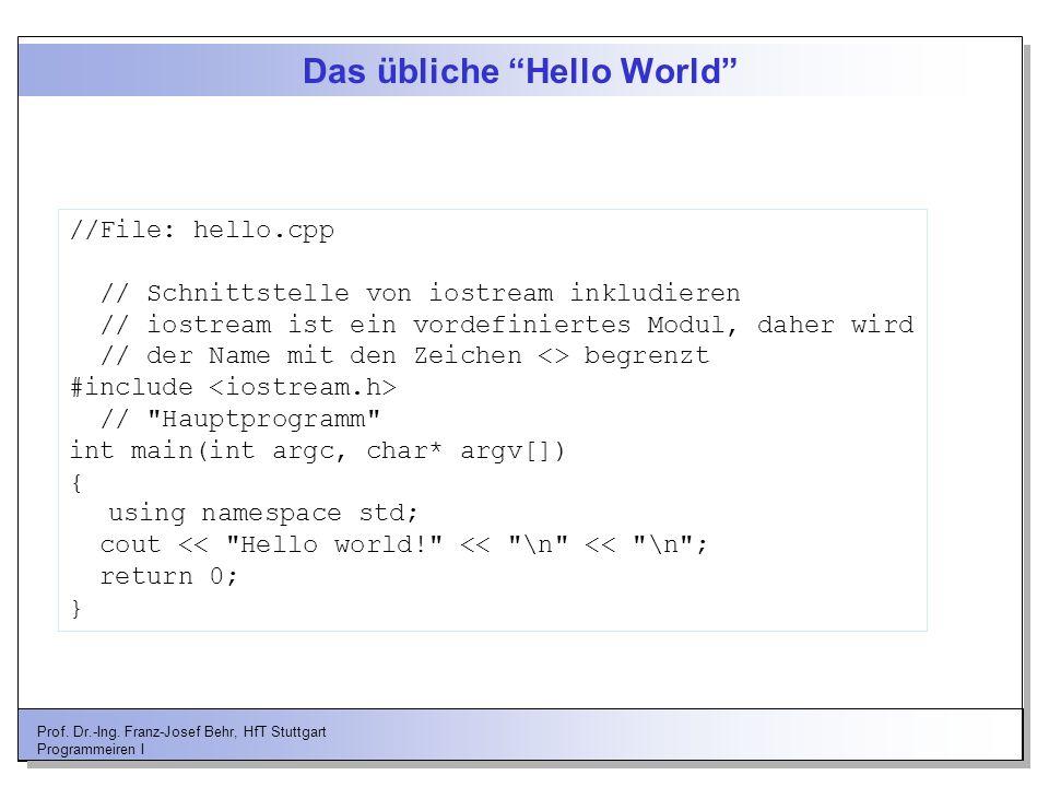 Prof. Dr.-Ing. Franz-Josef Behr, HfT Stuttgart Programmeiren I Das übliche Hello World //File: hello.cpp // Schnittstelle von iostream inkludieren //