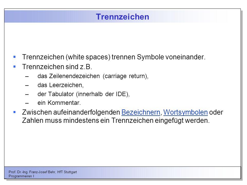 Prof. Dr.-Ing. Franz-Josef Behr, HfT Stuttgart Programmeiren I Trennzeichen Trennzeichen (white spaces) trennen Symbole voneinander. Trennzeichen sind