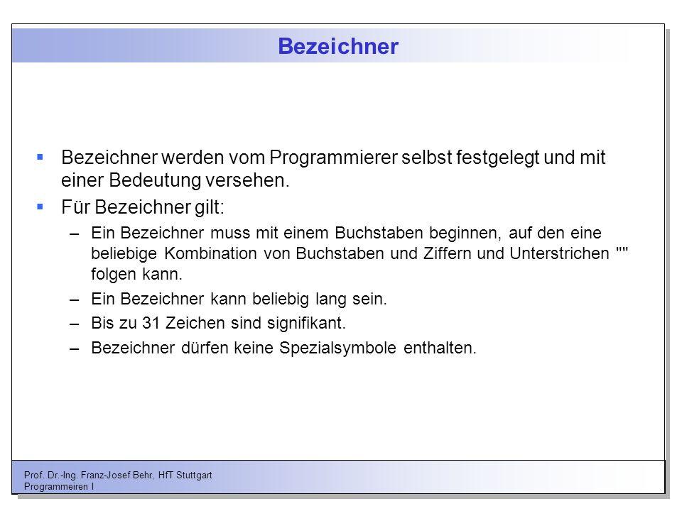 Prof. Dr.-Ing. Franz-Josef Behr, HfT Stuttgart Programmeiren I Bezeichner Bezeichner werden vom Programmierer selbst festgelegt und mit einer Bedeutun