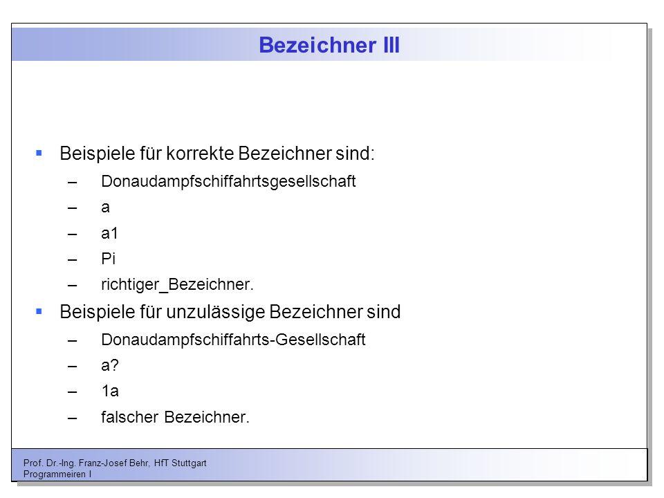 Prof. Dr.-Ing. Franz-Josef Behr, HfT Stuttgart Programmeiren I Bezeichner III Beispiele für korrekte Bezeichner sind: –Donaudampfschiffahrtsgesellscha