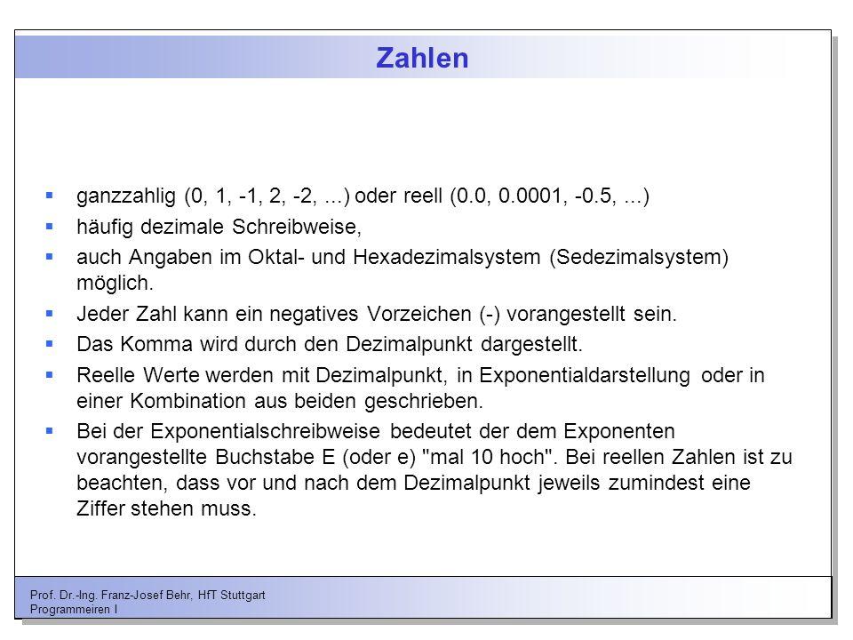 Prof. Dr.-Ing. Franz-Josef Behr, HfT Stuttgart Programmeiren I Zahlen ganzzahlig (0, 1, -1, 2, -2,...) oder reell (0.0, 0.0001, -0.5,...) häufig dezim