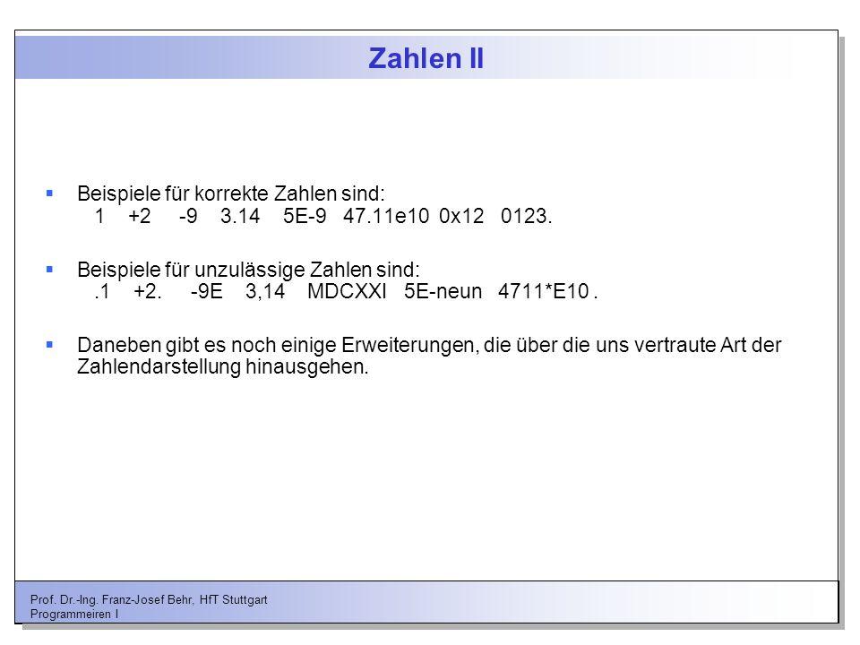 Prof. Dr.-Ing. Franz-Josef Behr, HfT Stuttgart Programmeiren I Zahlen II Beispiele für korrekte Zahlen sind: 1 +2 -9 3.14 5E-9 47.11e10 0x12 0123. Bei