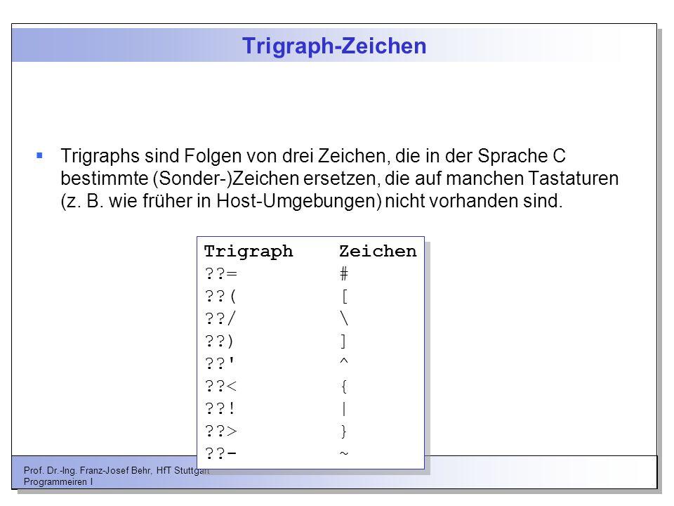 Prof. Dr.-Ing. Franz-Josef Behr, HfT Stuttgart Programmeiren I Trigraph-Zeichen Trigraphs sind Folgen von drei Zeichen, die in der Sprache C bestimmte