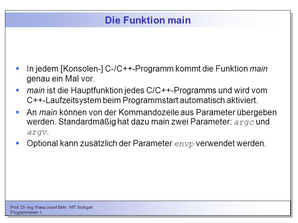 Prof. Dr.-Ing. Franz-Josef Behr, HfT Stuttgart Programmeiren I Die Funktion main In jedem [Konsolen-] C-/C++-Programm kommt die Funktion main genau ei
