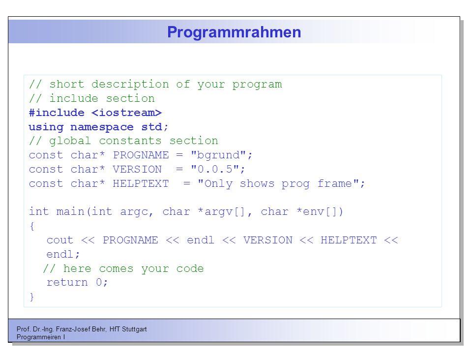 Prof. Dr.-Ing. Franz-Josef Behr, HfT Stuttgart Programmeiren I Programmrahmen // short description of your program // include section #include using n