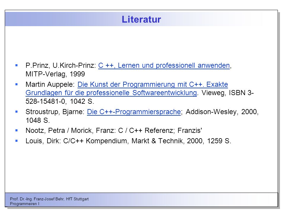 Prof. Dr.-Ing. Franz-Josef Behr, HfT Stuttgart Programmeiren I Literatur P.Prinz, U.Kirch-Prinz: C ++, Lernen und professionell anwenden, MITP-Verlag,