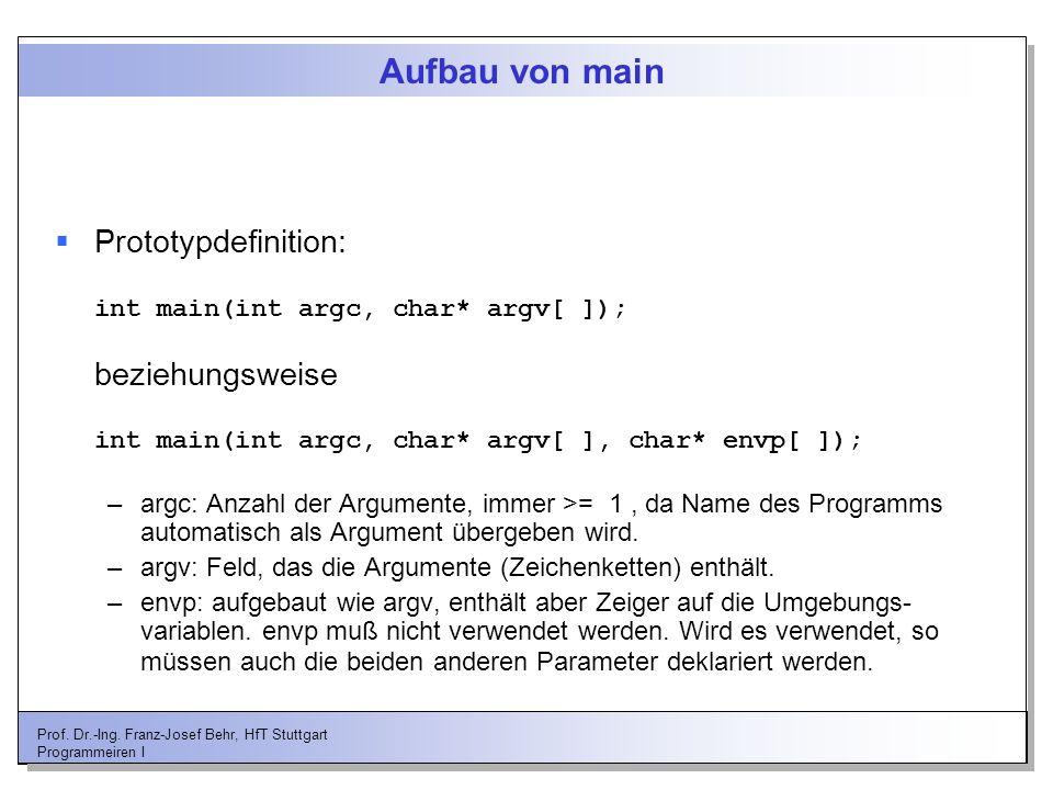 Prof. Dr.-Ing. Franz-Josef Behr, HfT Stuttgart Programmeiren I Aufbau von main Prototypdefinition: int main(int argc, char* argv[ ]); beziehungsweise