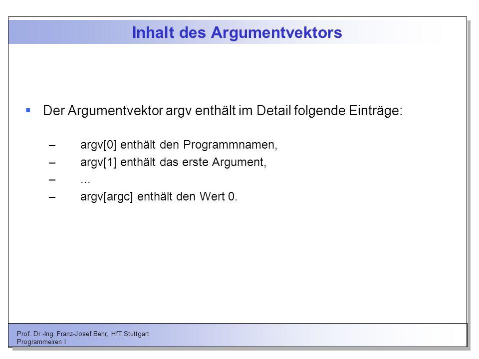 Prof. Dr.-Ing. Franz-Josef Behr, HfT Stuttgart Programmeiren I Inhalt des Argumentvektors Der Argumentvektor argv enthält im Detail folgende Einträge: