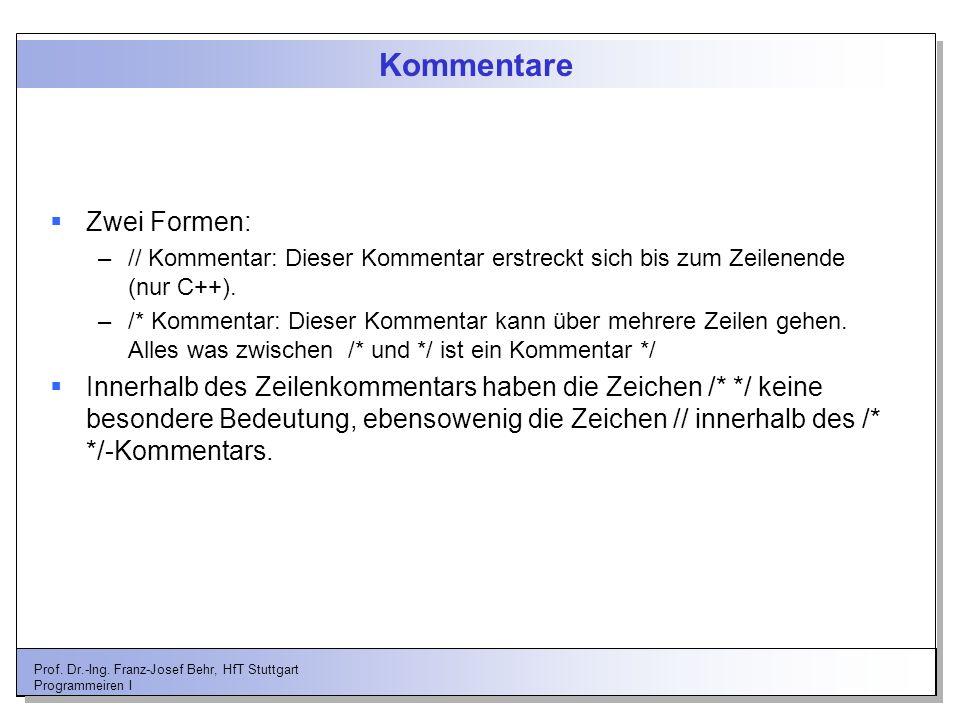 Prof. Dr.-Ing. Franz-Josef Behr, HfT Stuttgart Programmeiren I Kommentare Zwei Formen: –// Kommentar: Dieser Kommentar erstreckt sich bis zum Zeilenen