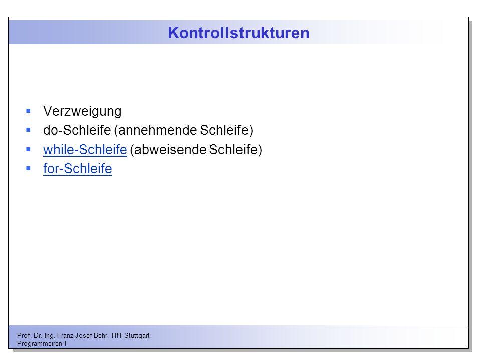 Prof. Dr.-Ing. Franz-Josef Behr, HfT Stuttgart Programmeiren I Kontrollstrukturen Verzweigung do-Schleife (annehmende Schleife) while-Schleife (abweis