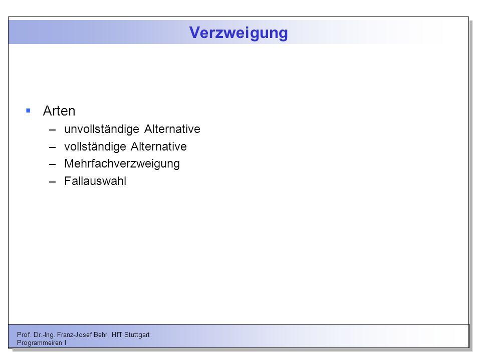 Prof. Dr.-Ing. Franz-Josef Behr, HfT Stuttgart Programmeiren I Verzweigung Arten –unvollständige Alternative –vollständige Alternative –Mehrfachverzwe