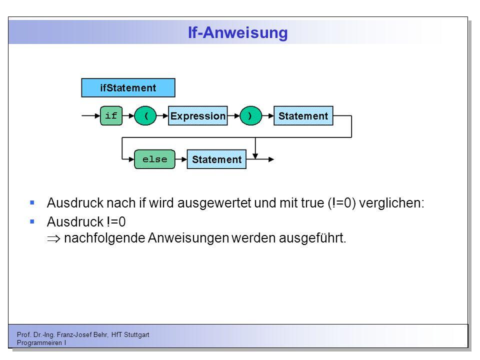 Prof. Dr.-Ing. Franz-Josef Behr, HfT Stuttgart Programmeiren I If-Anweisung Ausdruck nach if wird ausgewertet und mit true (!=0) verglichen: Ausdruck
