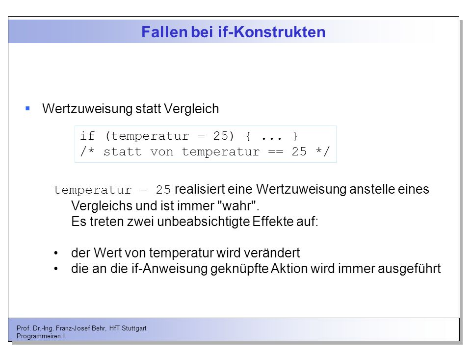 Prof. Dr.-Ing. Franz-Josef Behr, HfT Stuttgart Programmeiren I Fallen bei if-Konstrukten Wertzuweisung statt Vergleich if (temperatur = 25) {... } /*