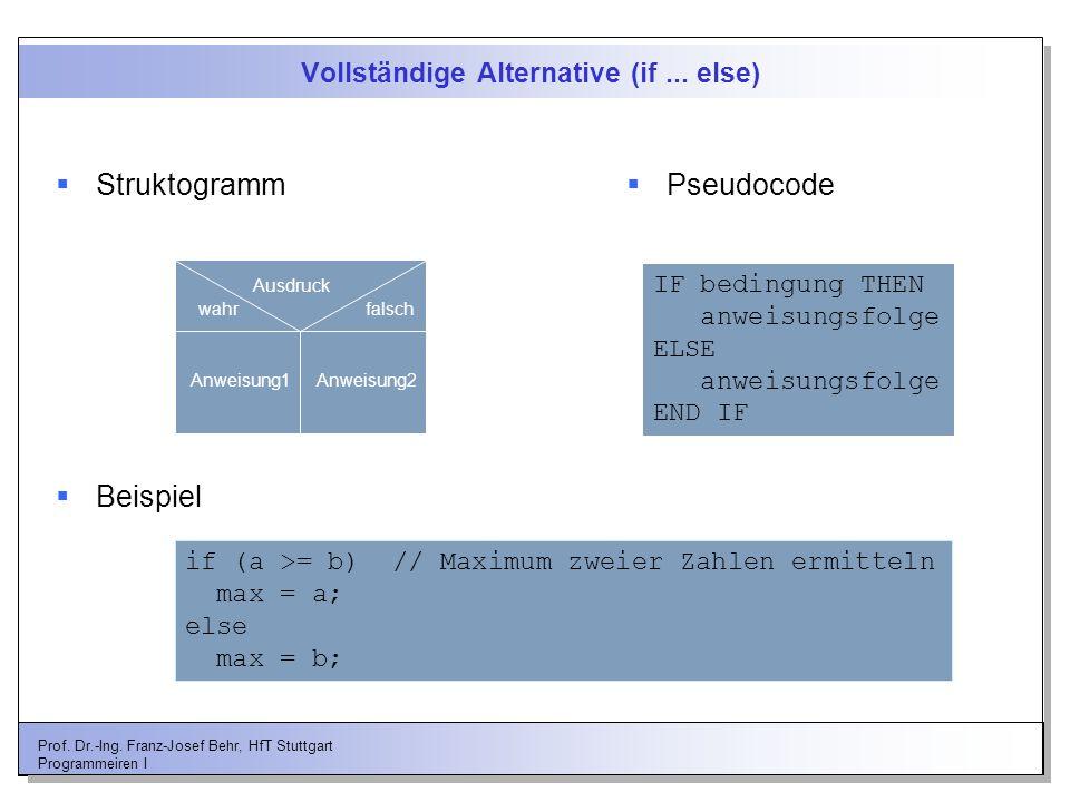 Prof. Dr.-Ing. Franz-Josef Behr, HfT Stuttgart Programmeiren I Vollständige Alternative (if... else) Struktogramm Ausdruck wahrfalsch Anweisung1Anweis