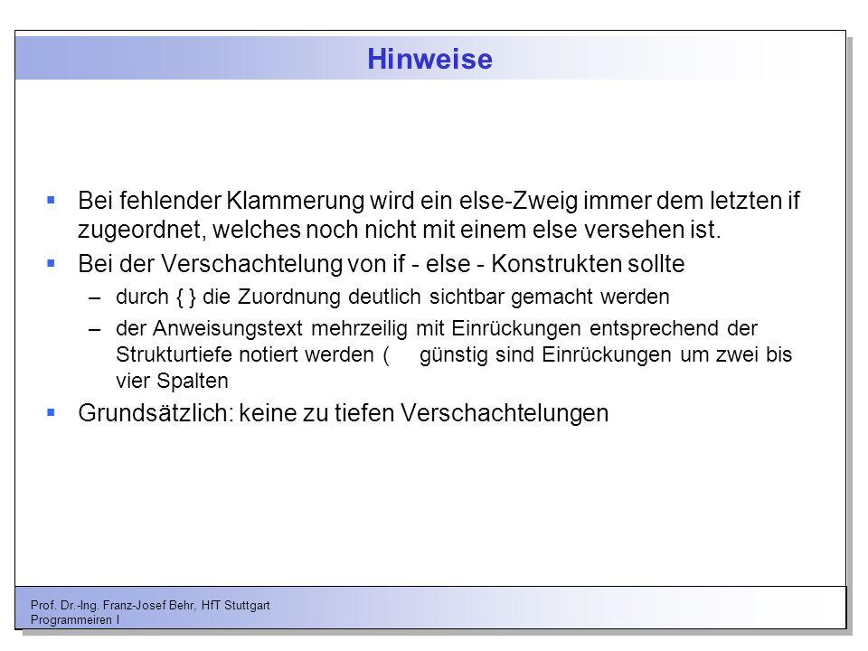Prof. Dr.-Ing. Franz-Josef Behr, HfT Stuttgart Programmeiren I Hinweise Bei fehlender Klammerung wird ein else-Zweig immer dem letzten if zugeordnet,