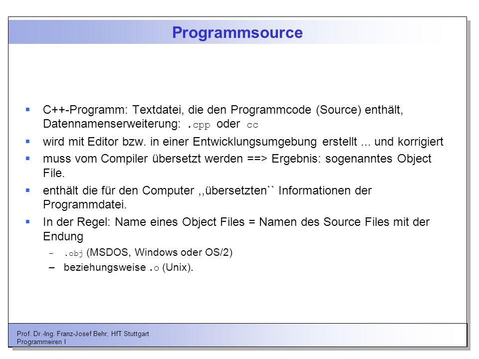 Prof. Dr.-Ing. Franz-Josef Behr, HfT Stuttgart Programmeiren I Programmsource C++-Programm: Textdatei, die den Programmcode (Source) enthält, Datennam