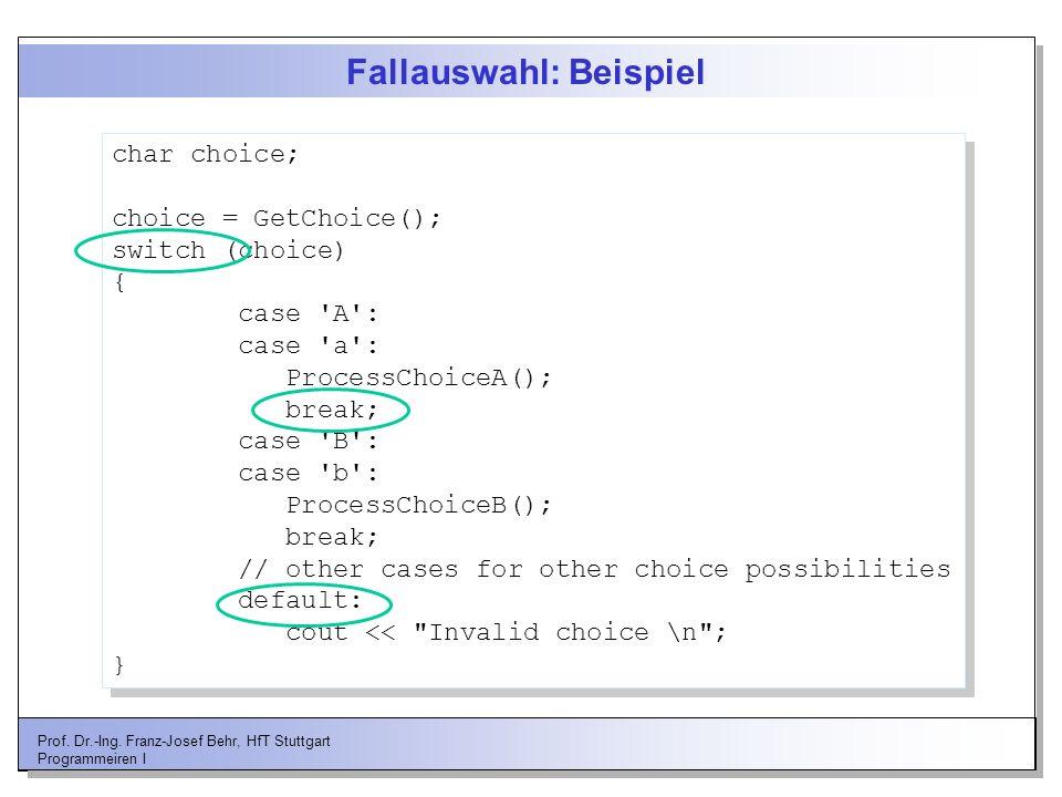 Prof. Dr.-Ing. Franz-Josef Behr, HfT Stuttgart Programmeiren I Fallauswahl: Beispiel char choice; choice = GetChoice(); switch (choice) { case 'A': ca