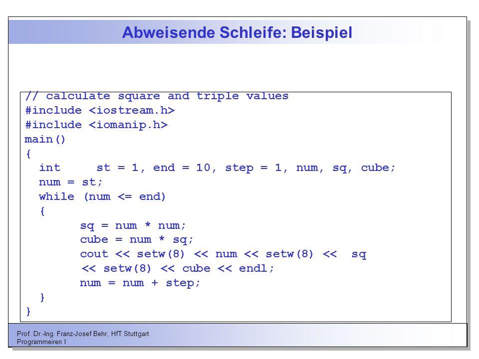 Prof. Dr.-Ing. Franz-Josef Behr, HfT Stuttgart Programmeiren I Abweisende Schleife: Beispiel // calculate square and triple values #include main() { i