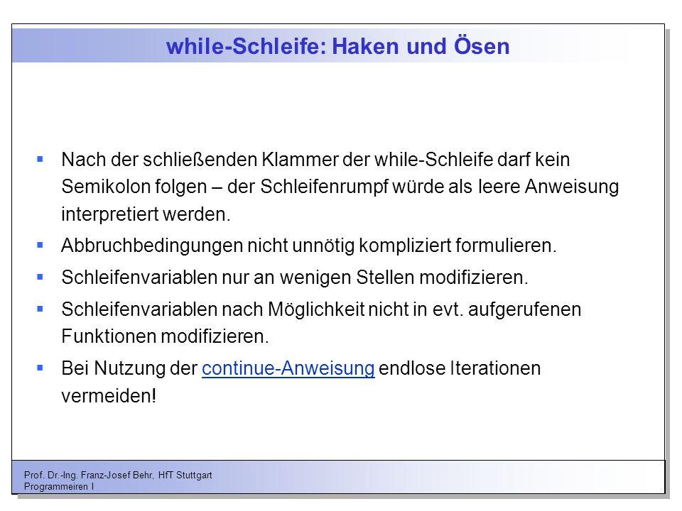 Prof. Dr.-Ing. Franz-Josef Behr, HfT Stuttgart Programmeiren I while-Schleife: Haken und Ösen Nach der schließenden Klammer der while-Schleife darf ke