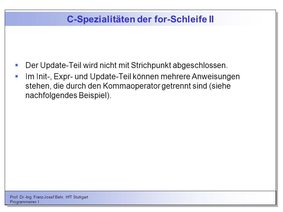 Prof. Dr.-Ing. Franz-Josef Behr, HfT Stuttgart Programmeiren I C-Spezialitäten der for-Schleife II Der Update-Teil wird nicht mit Strichpunkt abgeschl