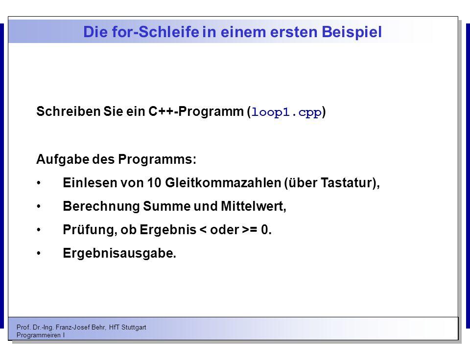 Prof. Dr.-Ing. Franz-Josef Behr, HfT Stuttgart Programmeiren I Die for-Schleife in einem ersten Beispiel Schreiben Sie ein C++-Programm ( loop1.cpp )
