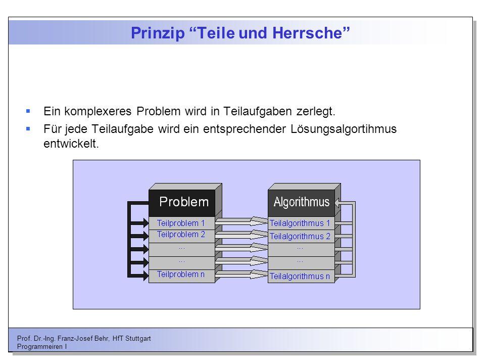 Prof. Dr.-Ing. Franz-Josef Behr, HfT Stuttgart Programmeiren I Prinzip Teile und Herrsche Ein komplexeres Problem wird in Teilaufgaben zerlegt. Für je