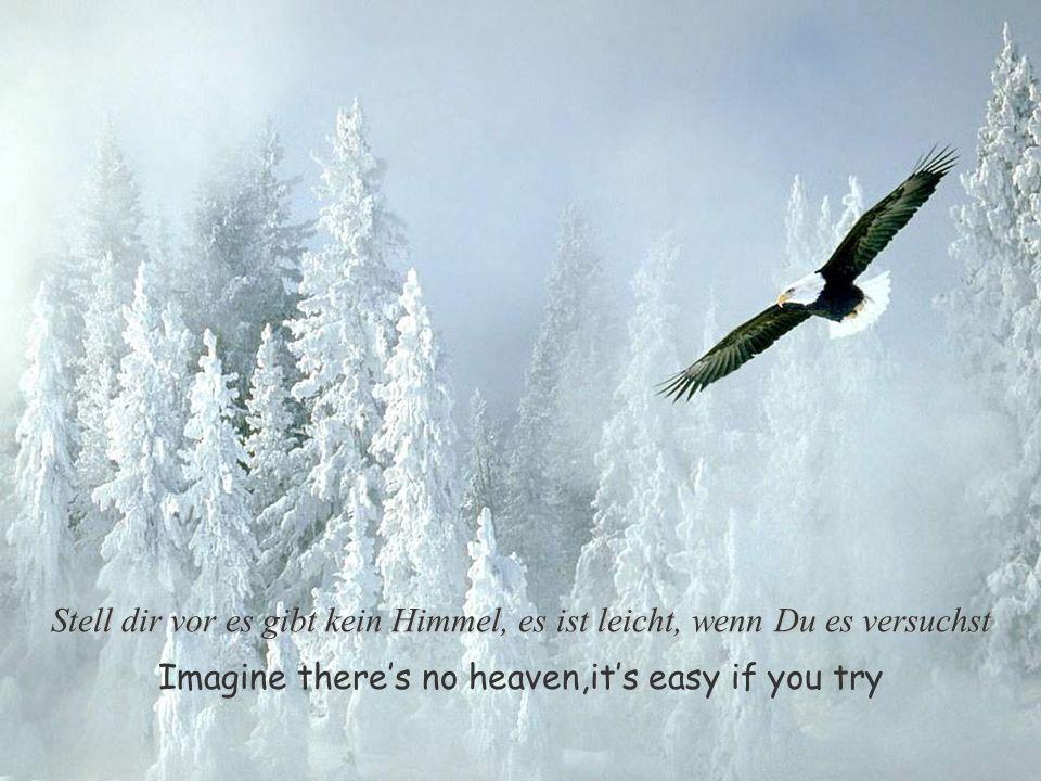 Imagine theres no heaven,its easy if you try Stell dir vor es gibt kein Himmel, es ist leicht, wenn Du es versuchst