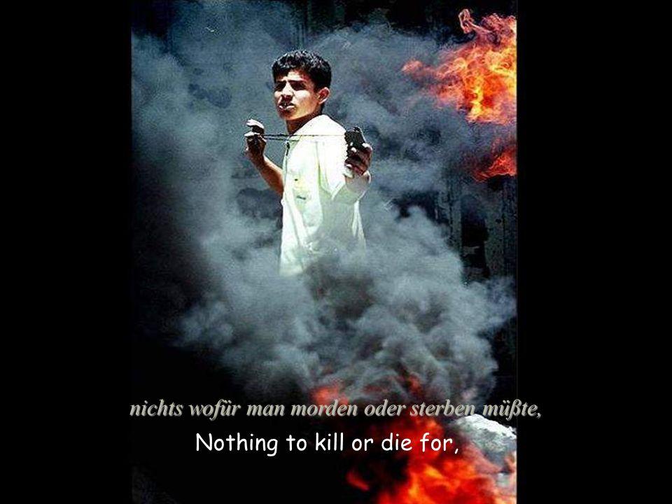Nothing to kill or die for, nichts wofür man morden oder sterben müßte,