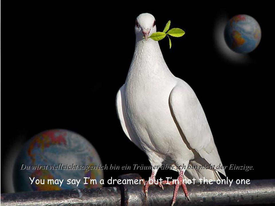 You may say Im a dreamer, but Im not the only one Du wirst vielleicht sagen ich bin ein Träumer aber ich bin nicht der Einzige.