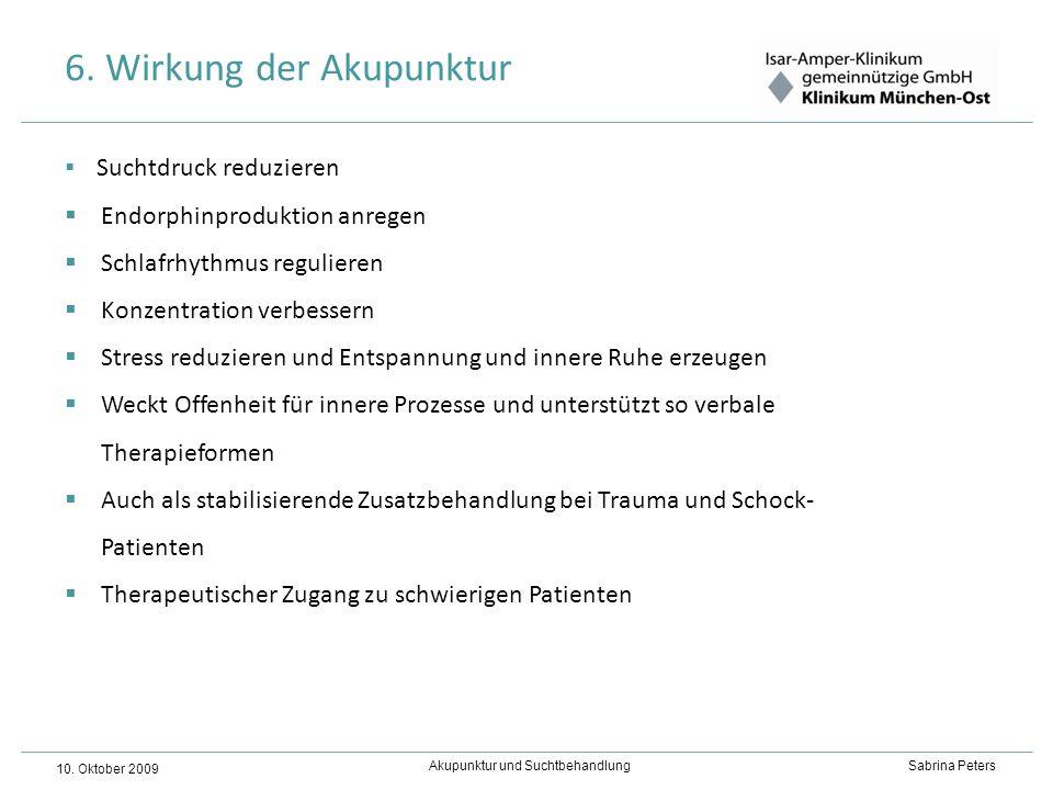 Akupunktur und Suchtbehandlung Sabrina Peters 10. Oktober 2009 6. Wirkung der Akupunktur Suchtdruck reduzieren Endorphinproduktion anregen Schlafrhyth