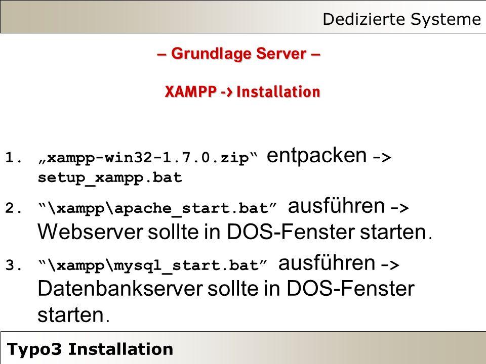 Dedizierte Systeme Typo3 Installation XAMPP -> Installation 1.xampp-win32-1.7.0.zip entpacken -> setup_xampp.bat 2.\xampp\apache_start.bat ausführen -> Webserver sollte in DOS-Fenster starten.