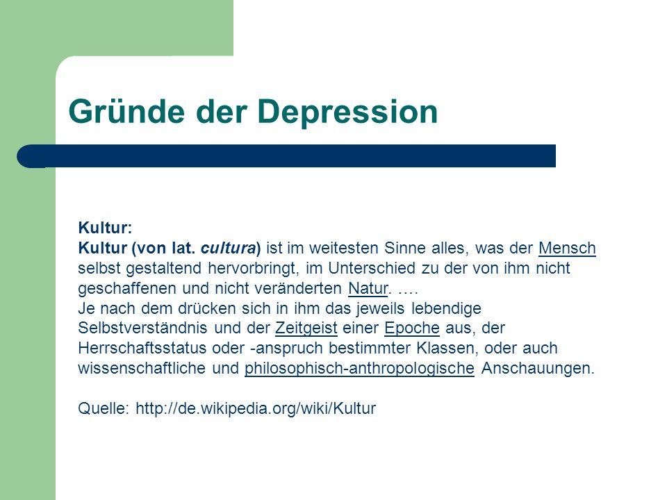 Gründe der Depression Kultur: Kultur (von lat. cultura) ist im weitesten Sinne alles, was der Mensch selbst gestaltend hervorbringt, im Unterschied zu