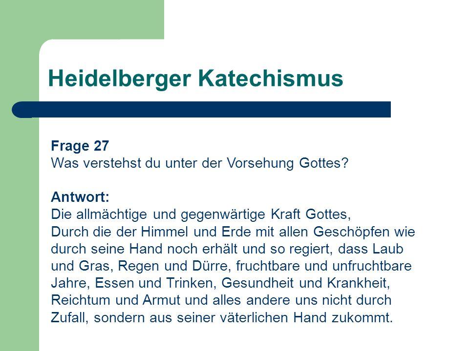 Heidelberger Katechismus Frage 27 Was verstehst du unter der Vorsehung Gottes? Antwort: Die allmächtige und gegenwärtige Kraft Gottes, Durch die der H