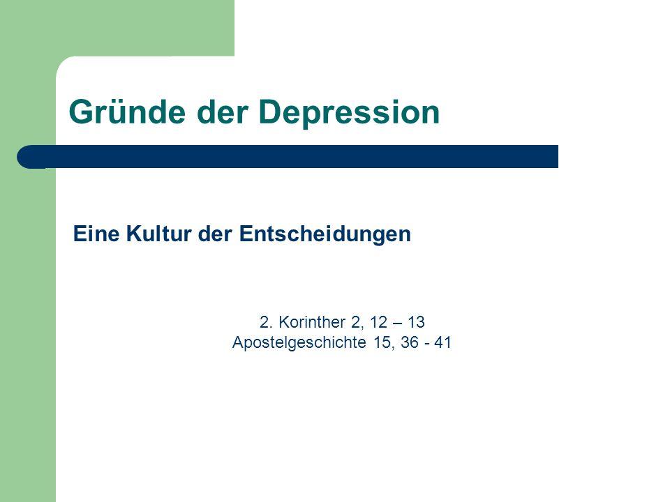 Gründe der Depression Eine Kultur der Entscheidungen 2. Korinther 2, 12 – 13 Apostelgeschichte 15, 36 - 41