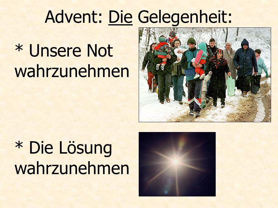 Advent: Die Gelegenheit: * Unsere Not wahrzunehmen * Die Lösung wahrzunehmen