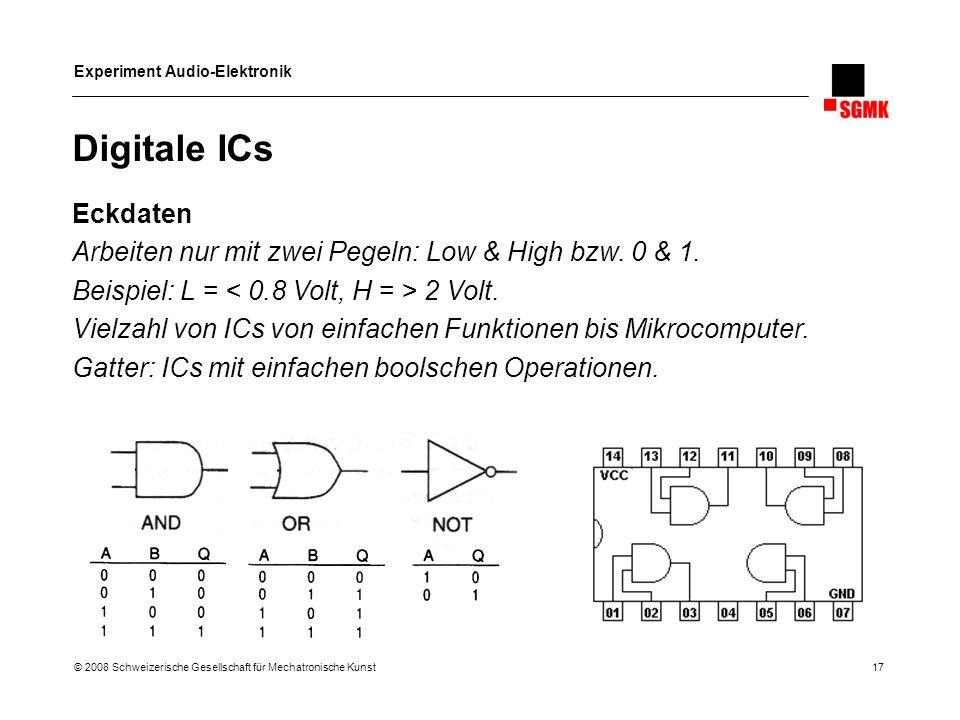 Experiment Audio-Elektronik © 2008 Schweizerische Gesellschaft für Mechatronische Kunst 17 Digitale ICs Eckdaten Arbeiten nur mit zwei Pegeln: Low & H