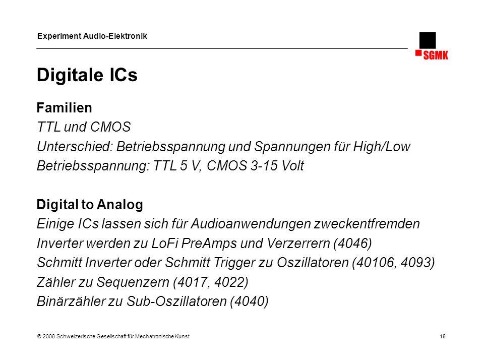Experiment Audio-Elektronik © 2008 Schweizerische Gesellschaft für Mechatronische Kunst 18 Digitale ICs Familien TTL und CMOS Unterschied: Betriebsspa