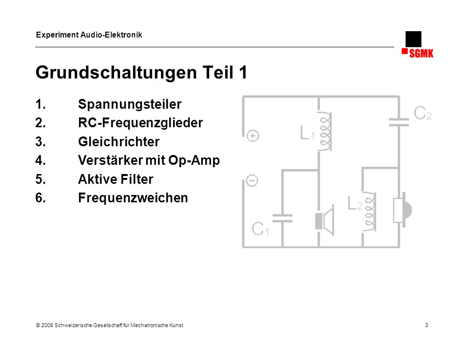 Experiment Audio-Elektronik © 2008 Schweizerische Gesellschaft für Mechatronische Kunst 3 Grundschaltungen Teil 1 1.Spannungsteiler 2.RC-Frequenzglied