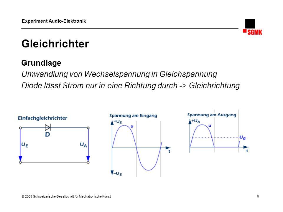 Experiment Audio-Elektronik © 2008 Schweizerische Gesellschaft für Mechatronische Kunst 6 Gleichrichter Grundlage Umwandlung von Wechselspannung in Gl