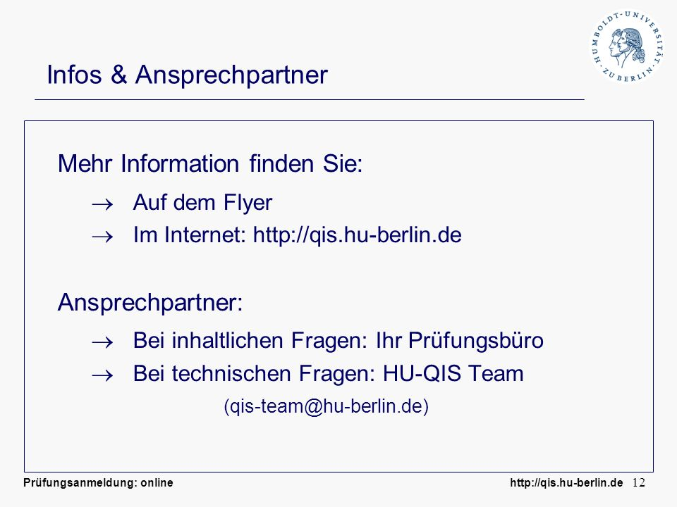 Prüfungsanmeldung: online http://qis.hu-berlin.de 12 Infos & Ansprechpartner Mehr Information finden Sie: Auf dem Flyer Im Internet: http://qis.hu-ber