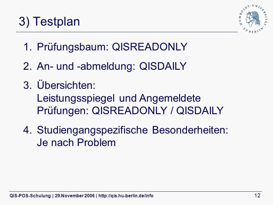 QIS-POS-Schulung | 29.November 2006 | http://qis.hu-berlin.de/info 12 3) Testplan 1.Prüfungsbaum: QISREADONLY 2.An- und -abmeldung: QISDAILY 3.Übersichten: Leistungsspiegel und Angemeldete Prüfungen: QISREADONLY / QISDAILY 4.Studiengangspezifische Besonderheiten: Je nach Problem