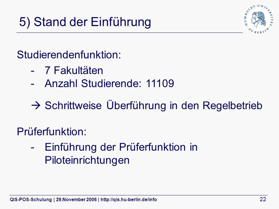 QIS-POS-Schulung | 29.November 2006 | http://qis.hu-berlin.de/info 22 5) Stand der Einführung Studierendenfunktion: -7 Fakultäten -Anzahl Studierende: 11109 Schrittweise Überführung in den Regelbetrieb Prüferfunktion: -Einführung der Prüferfunktion in Piloteinrichtungen