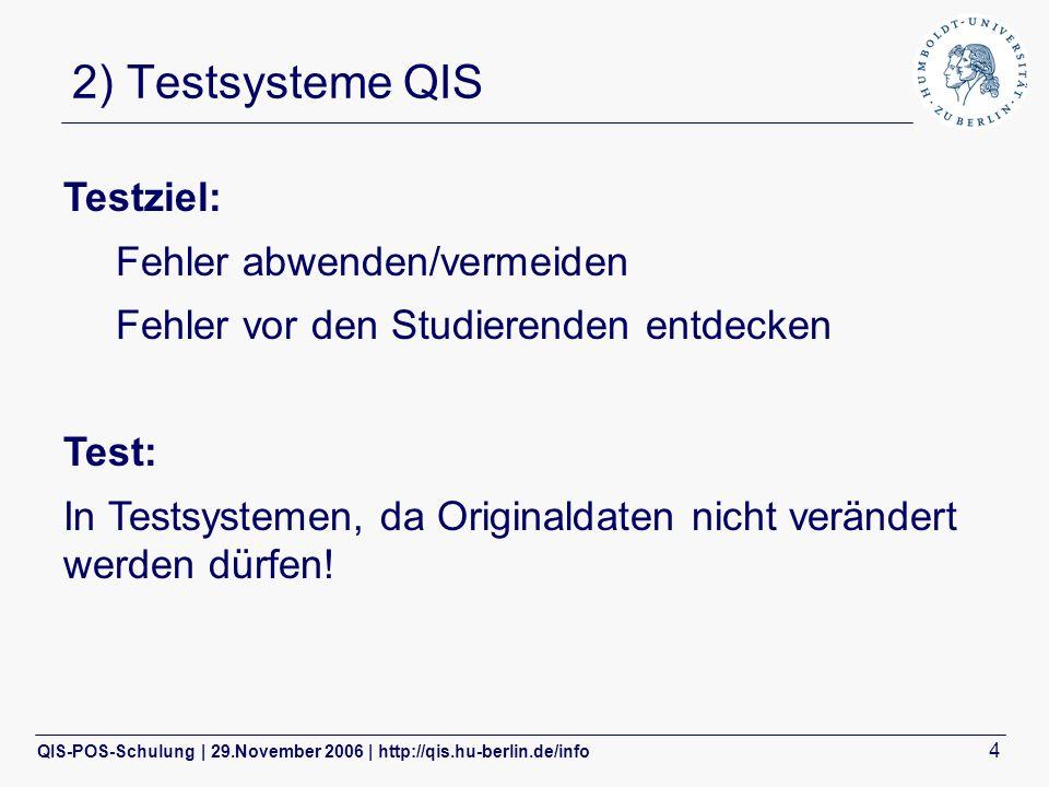 QIS-POS-Schulung | 29.November 2006 | http://qis.hu-berlin.de/info 4 2) Testsysteme QIS Testziel: Fehler abwenden/vermeiden Fehler vor den Studierenden entdecken Test: In Testsystemen, da Originaldaten nicht verändert werden dürfen!