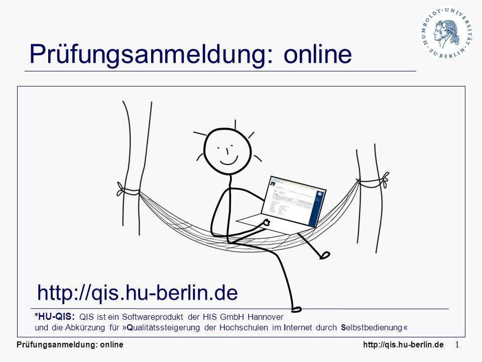 Prüfungsanmeldung: online http://qis.hu-berlin.de 1 Prüfungsanmeldung: online http://qis.hu-berlin.de *HU-QIS: QIS ist ein Softwareprodukt der HIS GmbH Hannover und die Abkürzung für »Qualitätssteigerung der Hochschulen im Internet durch Selbstbedienung«